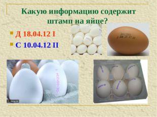 Какую информацию содержит штамп на яйце? Д 18.04.12 I С 10.04.12 II