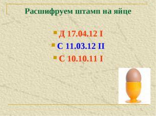Расшифруем штамп на яйце Д 17.04.12 I С 11.03.12 II С 10.10.11 I
