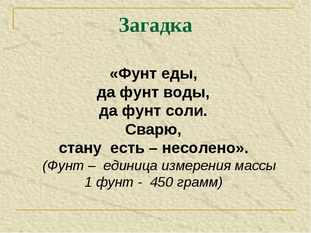 «Фунт еды, да фунт воды, да фунт соли. Сварю, стану есть – несолено». (Фунт –...