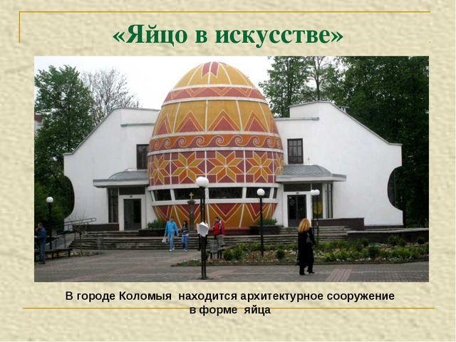 «Яйцо в искусстве» В городе Коломыя находится архитектурное сооружение в форм...