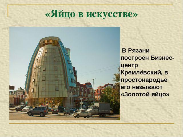 «Яйцо в искусстве» В Рязани построен Бизнес-центр Кремлёвский, в простонародь...