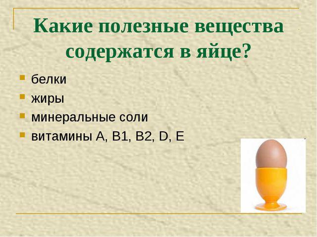 Какие полезные вещества содержатся в яйце? белки жиры минеральные соли витами...