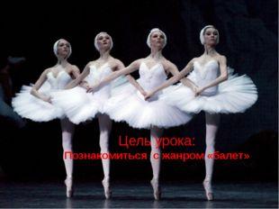 Цель урока: Познакомиться с жанром «балет»