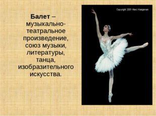 Балет – музыкально-театральное произведение, союз музыки, литературы, танца,
