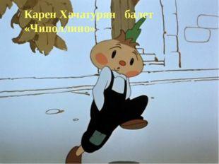 Карен Хачатурян балет «Чиполлино»