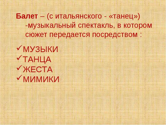 Балет – (с итальянского - «танец») -музыкальный спектакль, в котором сюжет пе...