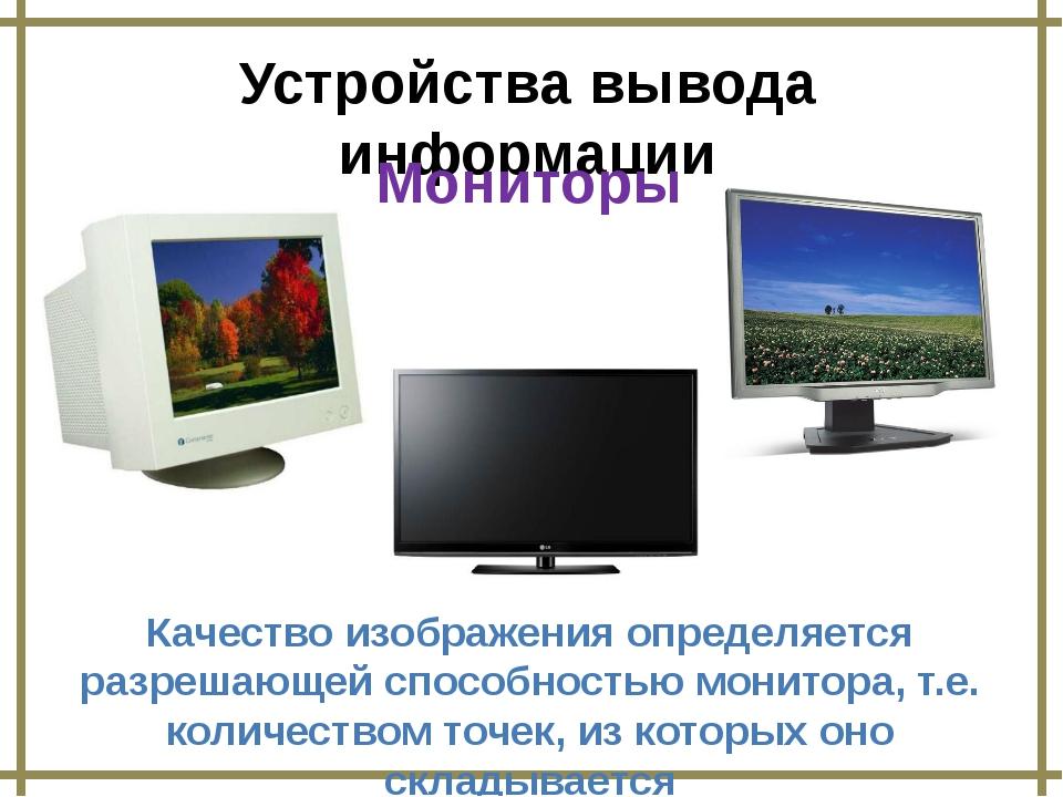 Устройства вывода информации Качество изображения определяется разрешающей сп...