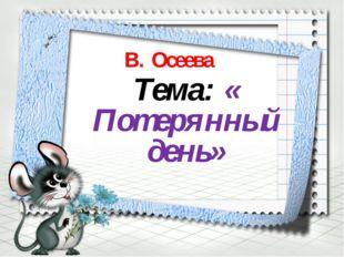 В. Осеева Тема: « Потерянный день»