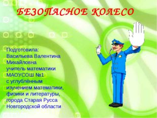 БЕЗОПАСНОЕ КОЛЕСО Подготовила: Васильева Валентина Михайловна учитель матема