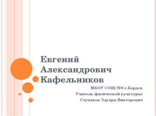 Евгений Александрович Кафельников МБОУ СОШ №8 г.Бердск Учитель физической кул