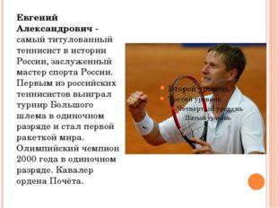Евгений Александрович - самый титулованный теннисист в истории России, заслуж