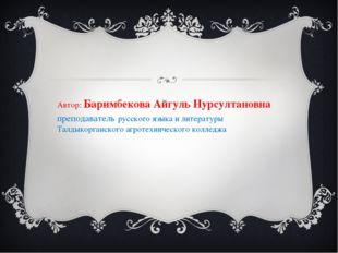 Автор: Баримбекова Айгуль Нурсултановна преподаватель русского языка и литера