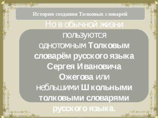 История создания Толковых словарей Но в обычной жизни пользуются однотомнымТ