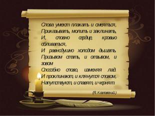 Слова умеют плакать и смеяться, Приказывать, молить и заклинать, И, словно с