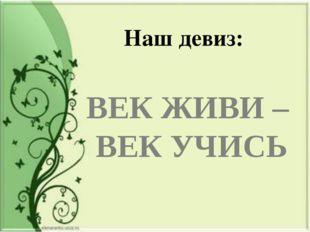 Наш девиз: ВЕК ЖИВИ – ВЕК УЧИСЬ