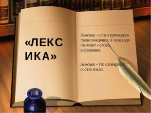 «ЛЕКСИКА» Лексика- слово греческого происхождения, в переводе означает - сло