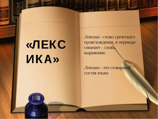 «ЛЕКСИКА» Лексика- слово греческого происхождения, в переводе означает - сло...