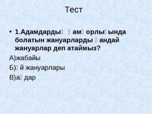 Тест 1.Адамдардың қамқорлығында болатын жануарларды қандай жануарлар деп атай