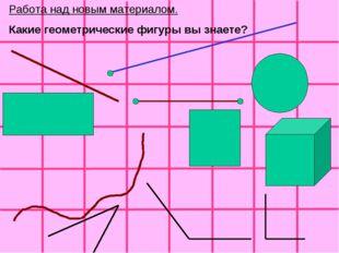 Работа над новым материалом. Какие геометрические фигуры вы знаете?