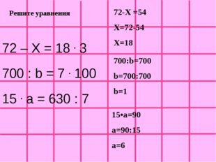 Решите уравнения 72 – Х = 18 . 3 700 : b = 7 . 100 15 . a = 630 : 7 72-Х =54