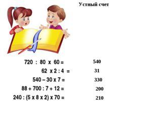 Устный счет 720 : 80 х 60 =  62 х 2 : 4 = 540 – 30 х 7 = 88 + 700 : 7 + 12 =