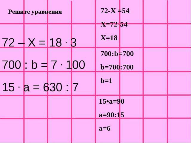 Решите уравнения 72 – Х = 18 . 3 700 : b = 7 . 100 15 . a = 630 : 7 72-Х =54...
