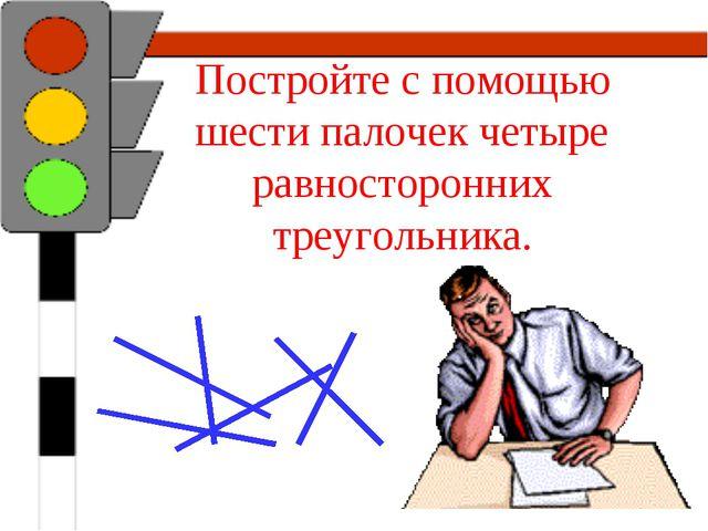 Постройте с помощью шести палочек четыре равносторонних треугольника.