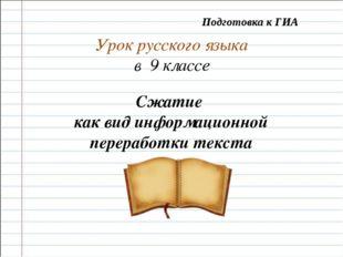 Урок русского языка в 9 классе Сжатие как вид информационной переработки текс