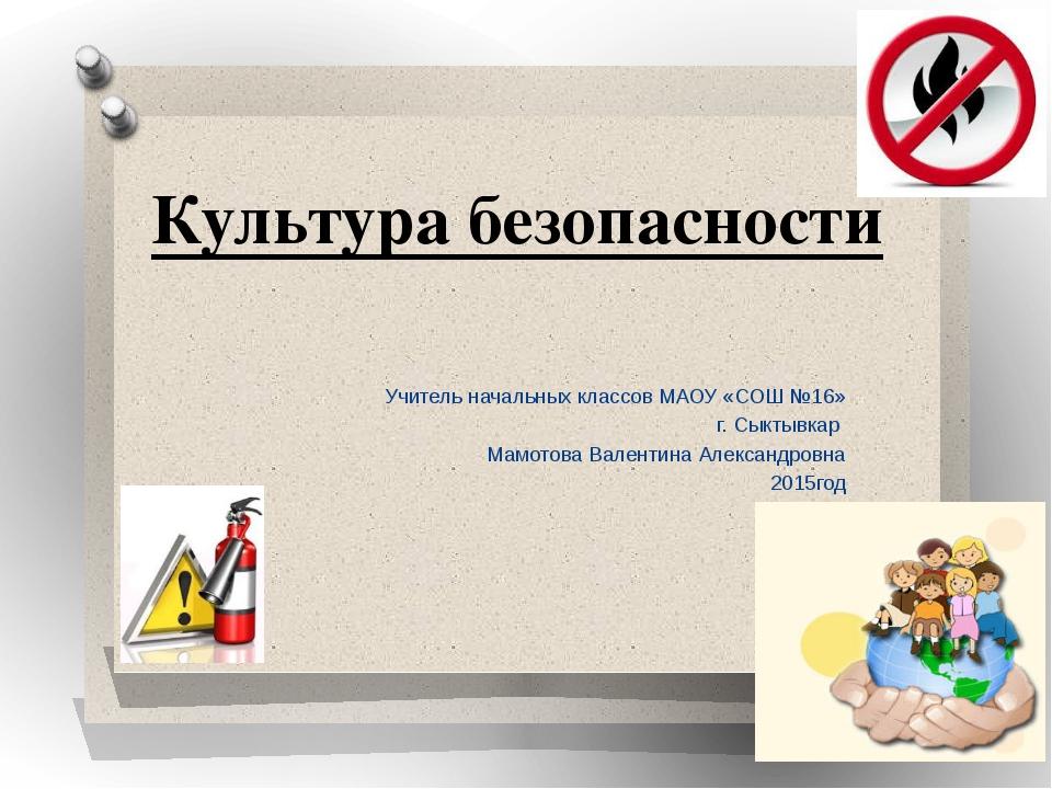 Культура безопасности Учитель начальных классов МАОУ «СОШ №16» г. Сыктывкар М...
