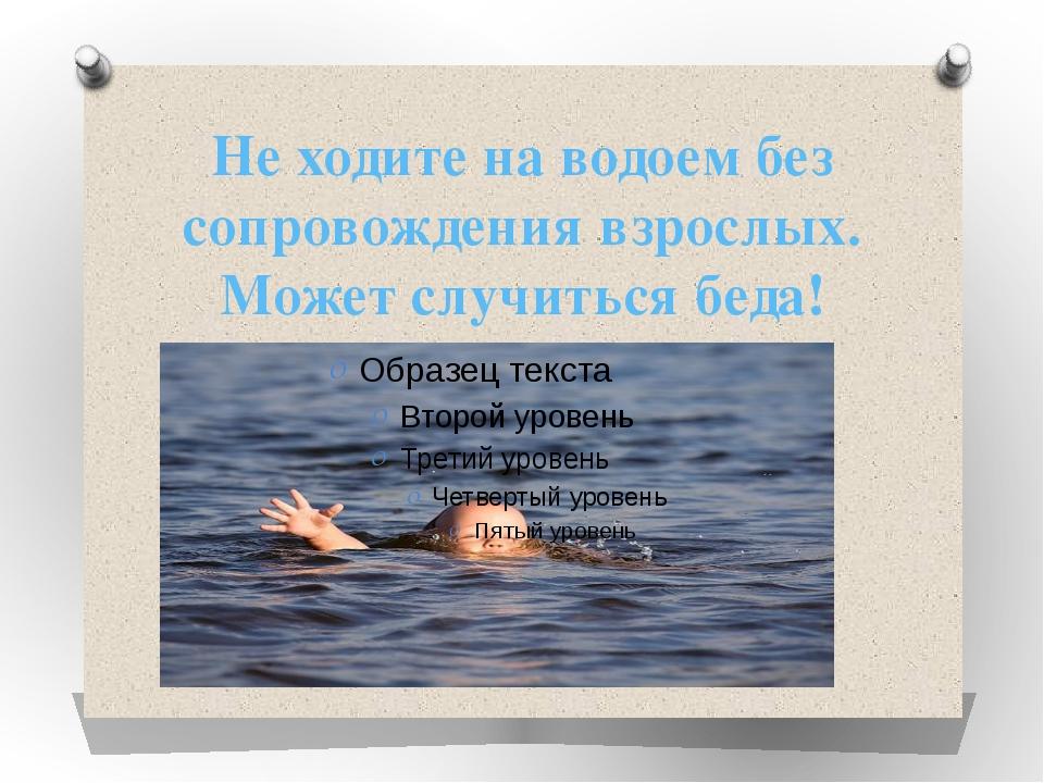 Не ходите на водоем без сопровождения взрослых. Может случиться беда!