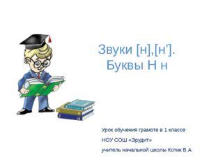 Звуки [н],[н']. Буквы Н н Урок обучения грамоте в 1 классе НОУ СОШ «Эрудит» у