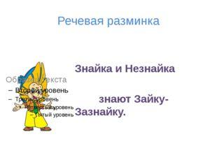 Речевая разминка Знайка и Незнайка знают Зайку-Зазнайку.