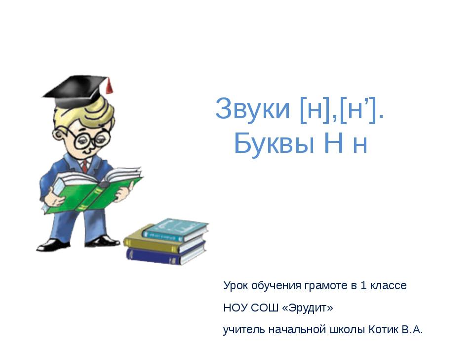 Звуки [н],[н']. Буквы Н н Урок обучения грамоте в 1 классе НОУ СОШ «Эрудит» у...