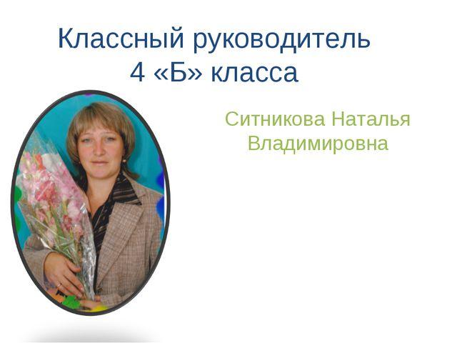Классный руководитель 4 «Б» класса Ситникова Наталья Владимировна