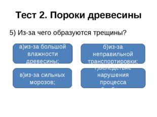 Тест 2. Пороки древесины 5) Из-за чего образуются трещины? а)из-за большой вл