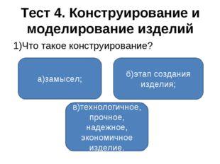 Тест 4. Конструирование и моделирование изделий 1)Что такое конструирование?