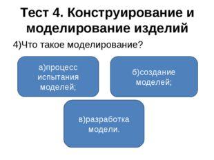 Тест 4. Конструирование и моделирование изделий 4)Что такое моделирование? а)