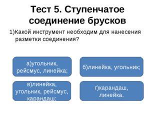 Тест 5. Ступенчатое соединение брусков 1)Какой инструмент необходим для нанес