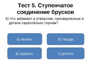 Тест 5. Ступенчатое соединение брусков 5) Что забивают в отверстия, просверле