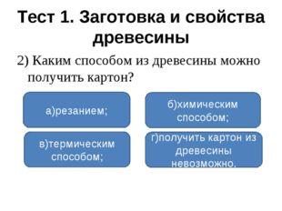 Тест 1. Заготовка и свойства древесины 2) Каким способом из древесины можно п