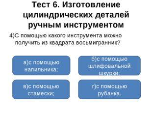 Тест 6. Изготовление цилиндрических деталей ручным инструментом 4)С помощью к