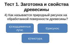 Тест 1. Заготовка и свойства древесины 4) Как называется природный рисунок на