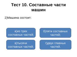 Тест 10. Составные части машин 2)Машина состоит: а)из трех составных частей;