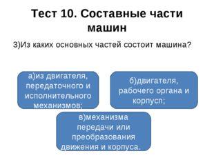 Тест 10. Составные части машин 3)Из каких основных частей состоит машина? а)и