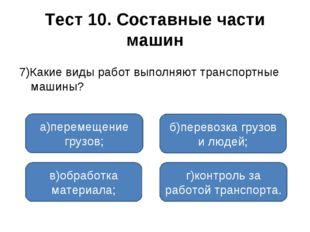 Тест 10. Составные части машин 7)Какие виды работ выполняют транспортные маши