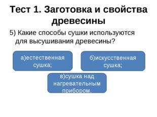 Тест 1. Заготовка и свойства древесины 5) Какие способы сушки используются дл