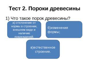 Тест 2. Пороки древесины 1) Что такое порок древесины? а) отклонение от нормы