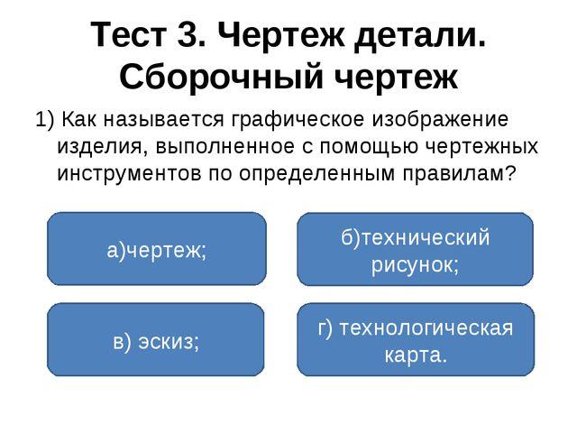 Тест 3. Чертеж детали. Сборочный чертеж 1) Как называется графическое изображ...