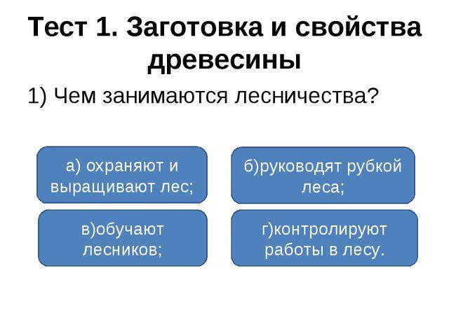 Тест 1. Заготовка и свойства древесины 1) Чем занимаются лесничества? а) охра...