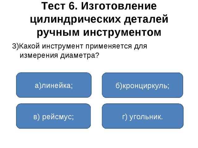 Тест 6. Изготовление цилиндрических деталей ручным инструментом 3)Какой инстр...